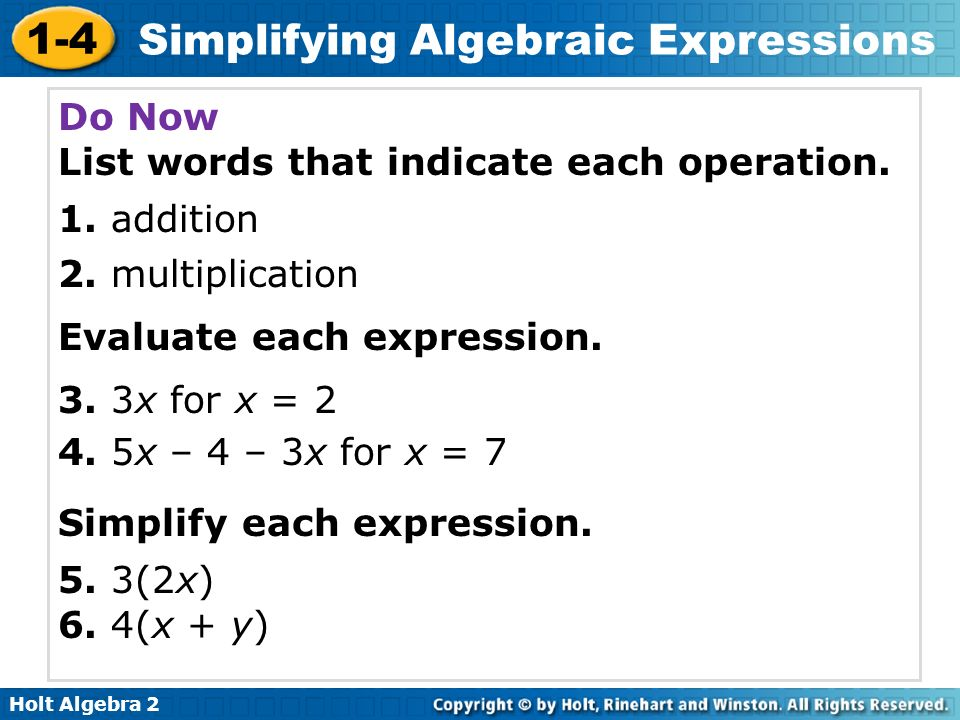 Holt Algebra 2 1-4 Simplifying Algebraic Expressions Do Now List words that indicate each operation. 1. addition 2. multiplication Evaluate each expre