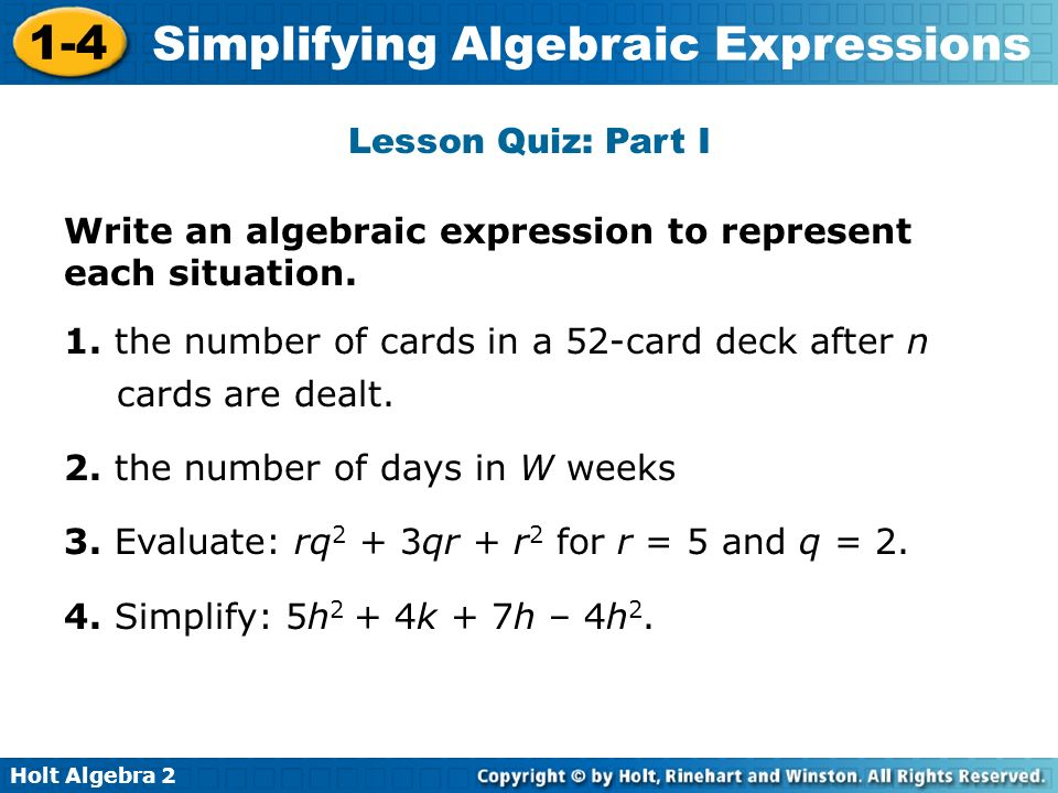 Holt Algebra 2 1-4 Simplifying Algebraic Expressions Lesson Quiz: Part I Write an algebraic expression to represent each situation. 1. the number of c