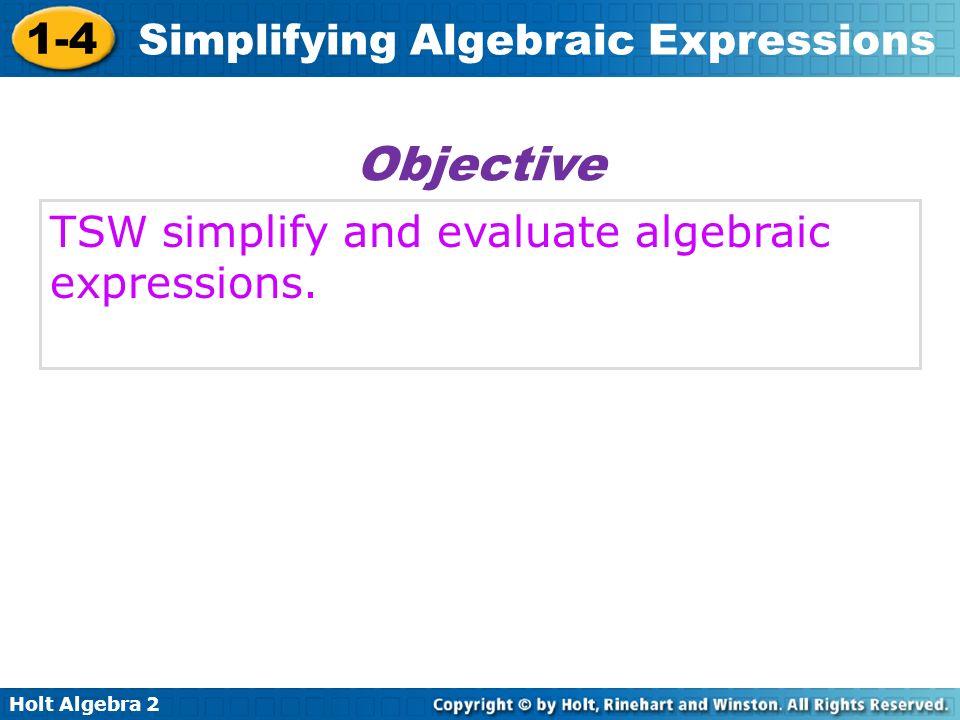 Holt Algebra 2 1-4 Simplifying Algebraic Expressions TSW simplify and evaluate algebraic expressions. Objective