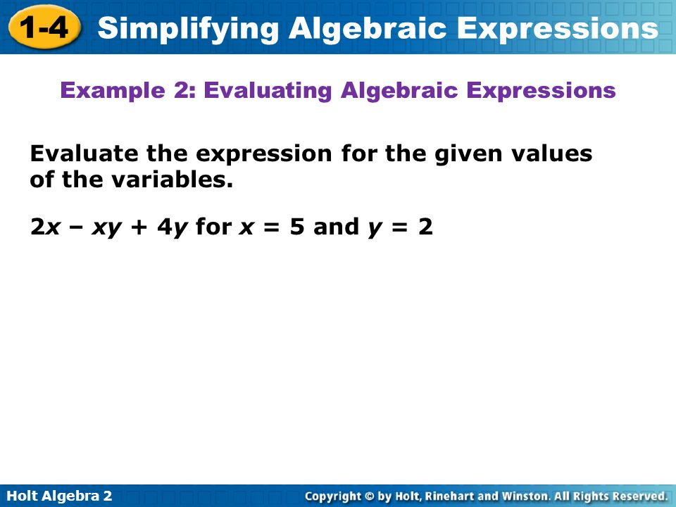 Holt Algebra 2 1-4 Simplifying Algebraic Expressions Evaluate the expression for the given values of the variables. Example 2: Evaluating Algebraic Ex