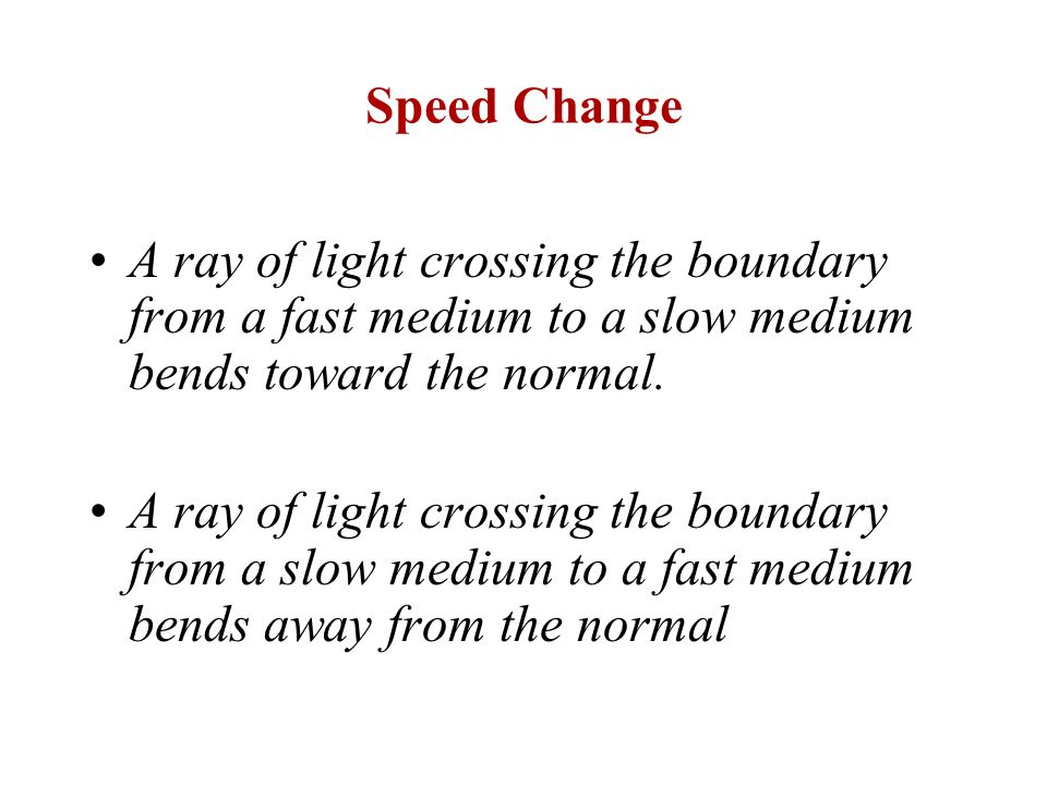 Speed Change A ray of light crossing the boundary from a fast medium to a slow medium bends toward the normal. A ray of light crossing the boundary fr
