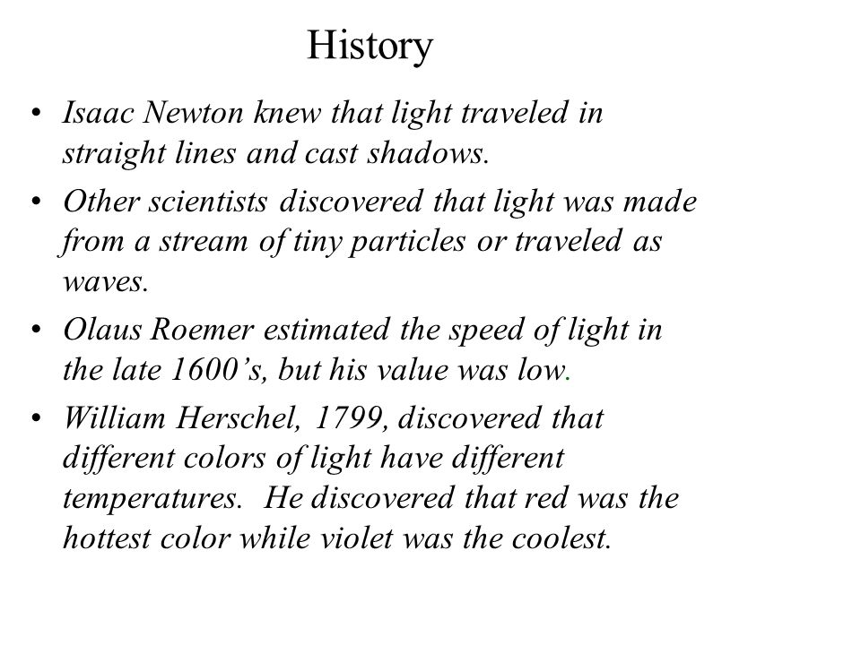 History Isaac Newton knew that light traveled in straight lines and cast shadows. Other scientists discovered that light was made from a stream of tin