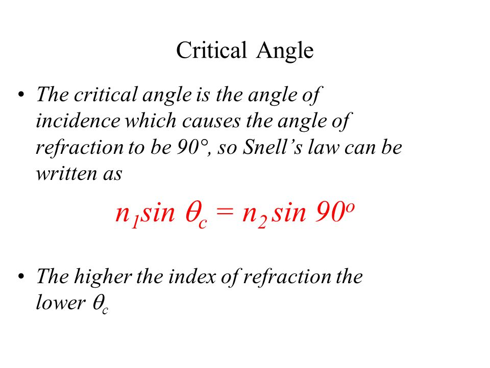 Critical Angle The critical angle is the angle of incidence which causes the angle of refraction to be 90°, so Snells law can be written as n 1 sin c