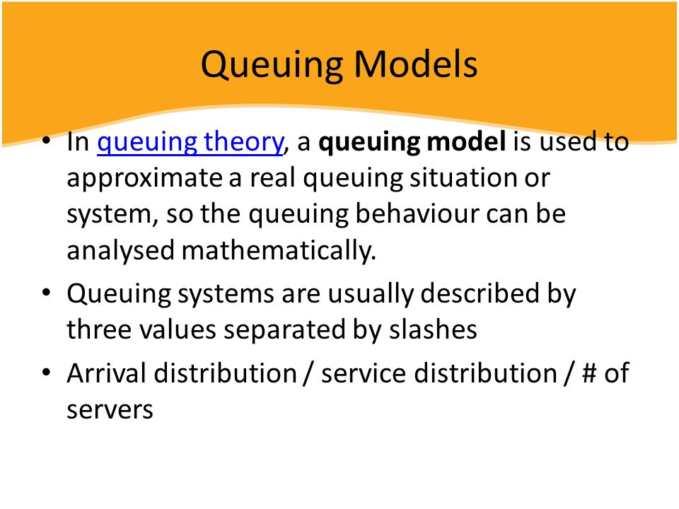 Queuing Models In queuing theory, a queuing model is used to approximate a real queuing situation or system, so the queuing behaviour can be analysed