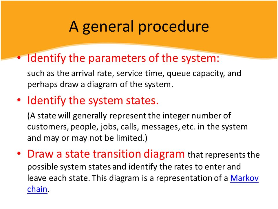 A general procedure Identify the parameters of the system: such as the arrival rate, service time, queue capacity, and perhaps draw a diagram of the s