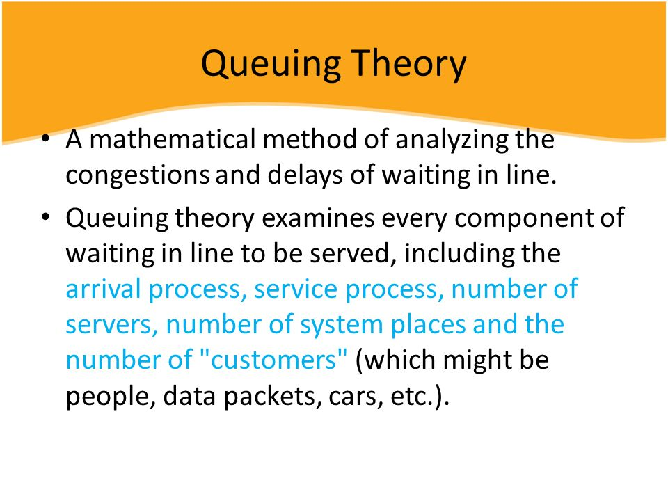 Queuing Theory A mathematical method of analyzing the congestions and delays of waiting in line. Queuing theory examines every component of waiting in