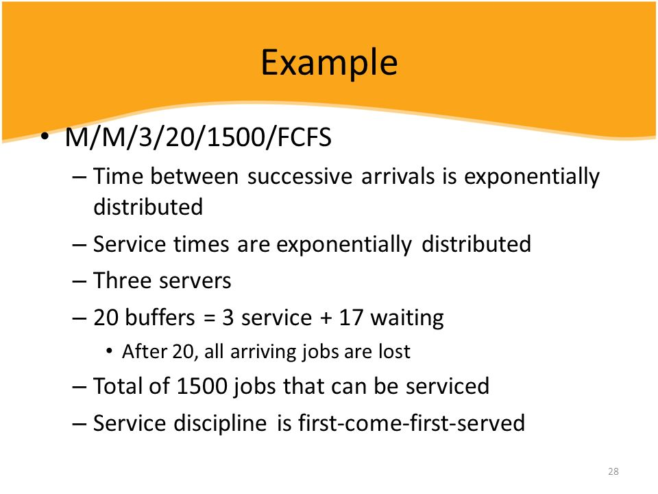 28 Example M/M/3/20/1500/FCFS – Time between successive arrivals is exponentially distributed – Service times are exponentially distributed – Three se