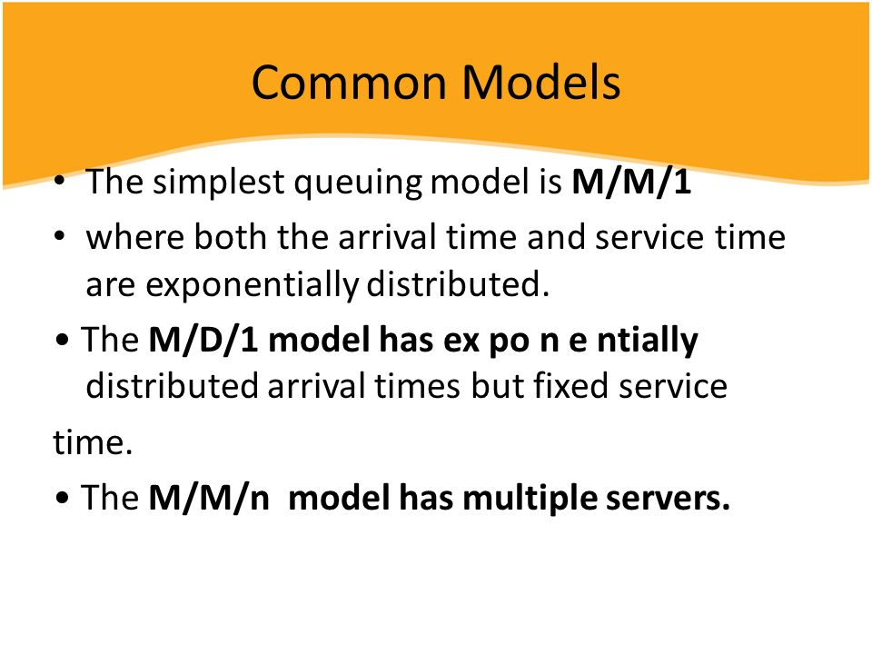 Common Models The simplest queuing model is M/M/1 where both the arrival time and service time are exponentially distributed. The M/D/1 model has ex p