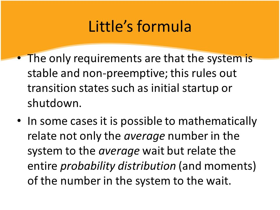 Littles formula The only requirements are that the system is stable and non-preemptive; this rules out transition states such as initial startup or sh