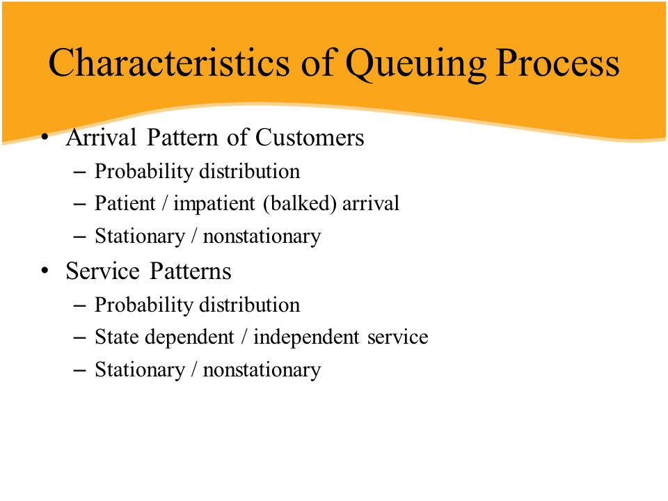 Characteristics of Queuing Process Arrival Pattern of Customers – Probability distribution – Patient / impatient (balked) arrival – Stationary / nonst