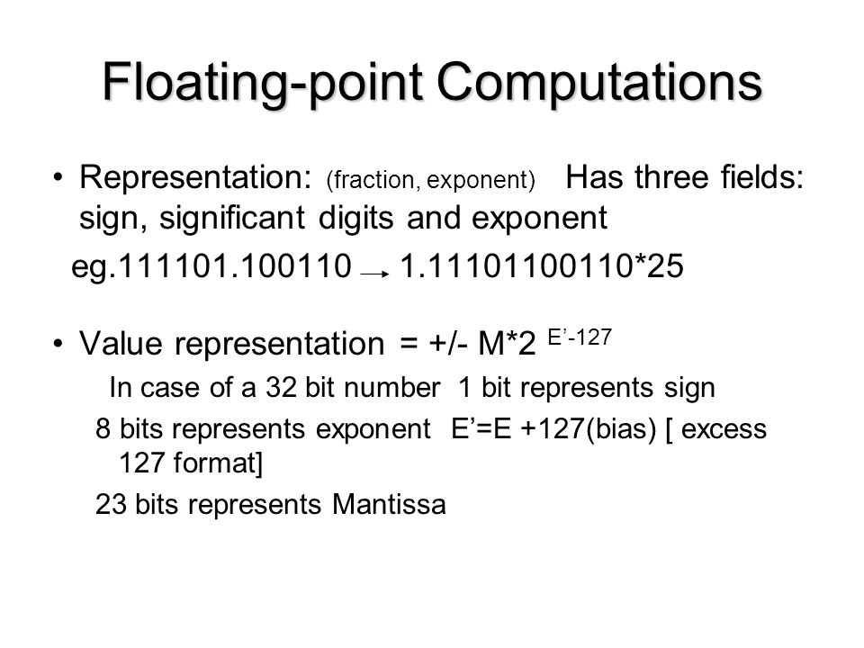 Floating-point Computations Representation: (fraction, exponent) Has three fields: sign, significant digits and exponent eg.111101.100110 1.1110110011