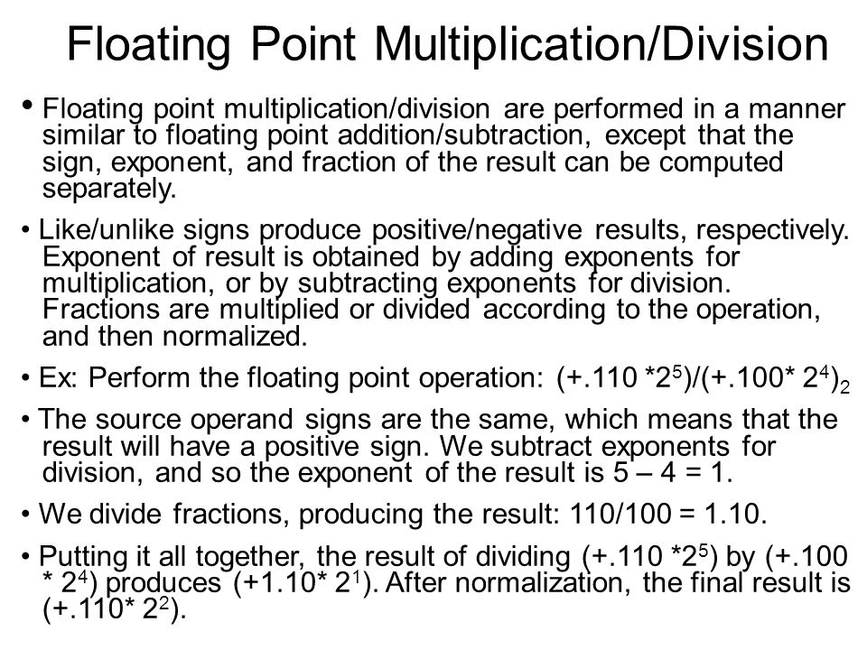 Floating Point Multiplication/Division Floating point multiplication/division are performed in a manner similar to floating point addition/subtraction