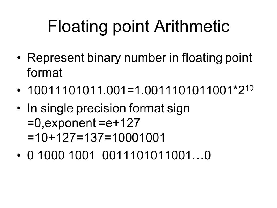 Floating point Arithmetic Represent binary number in floating point format 10011101011.001=1.0011101011001*2 10 In single precision format sign =0,exp