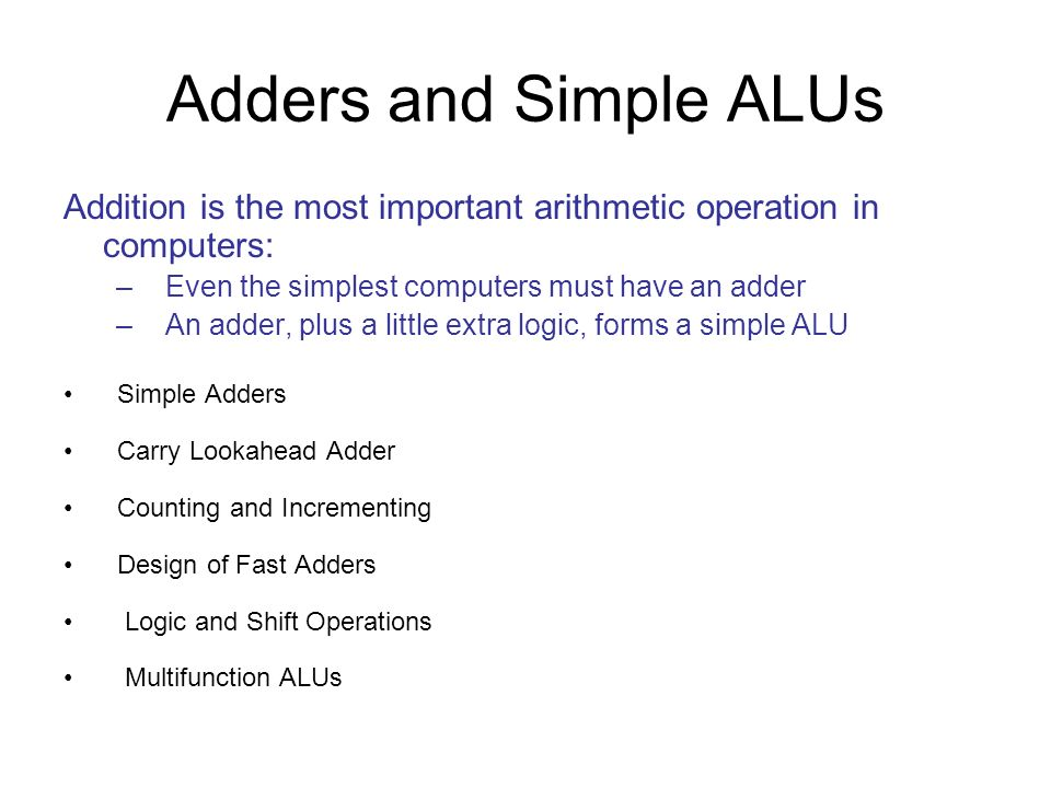 Adders and Simple ALUs Addition is the most important arithmetic operation in computers: – Even the simplest computers must have an adder – An adder,