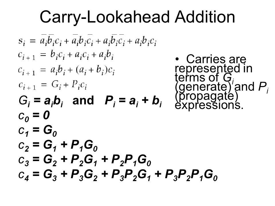 Carry-Lookahead Addition G i = a i b i and P i = a i + b i c 0 = 0 c 1 = G 0 c 2 = G 1 + P 1 G 0 c 3 = G 2 + P 2 G 1 + P 2 P 1 G 0 c 4 = G 3 + P 3 G 2