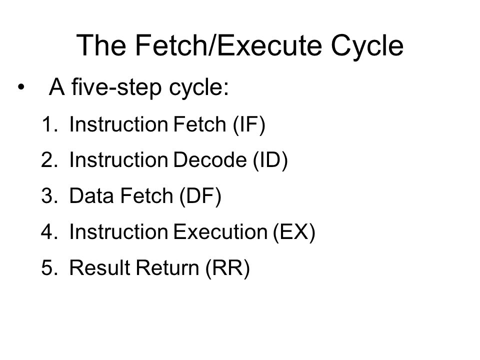 The Fetch/Execute Cycle A five-step cycle: 1.Instruction Fetch (IF) 2.Instruction Decode (ID) 3.Data Fetch (DF) 4.Instruction Execution (EX) 5.Result