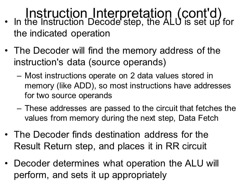 Instruction Interpretation (cont'd) In the Instruction Decode step, the ALU is set up for the indicated operation The Decoder will find the memory add