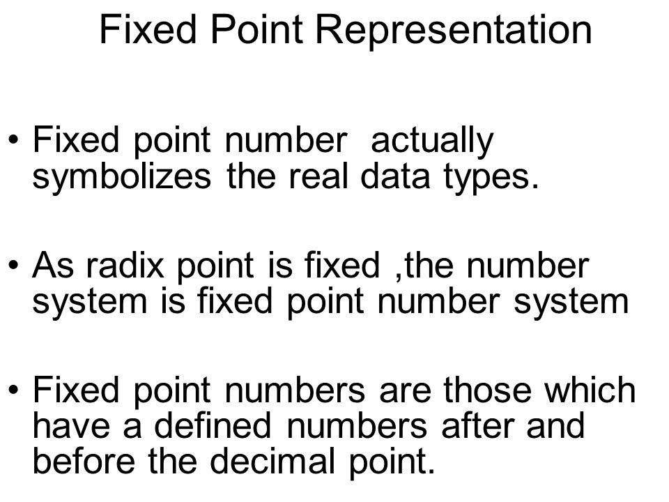 Fixed Point Representation Fixed point number actually symbolizes the real data types. As radix point is fixed,the number system is fixed point number