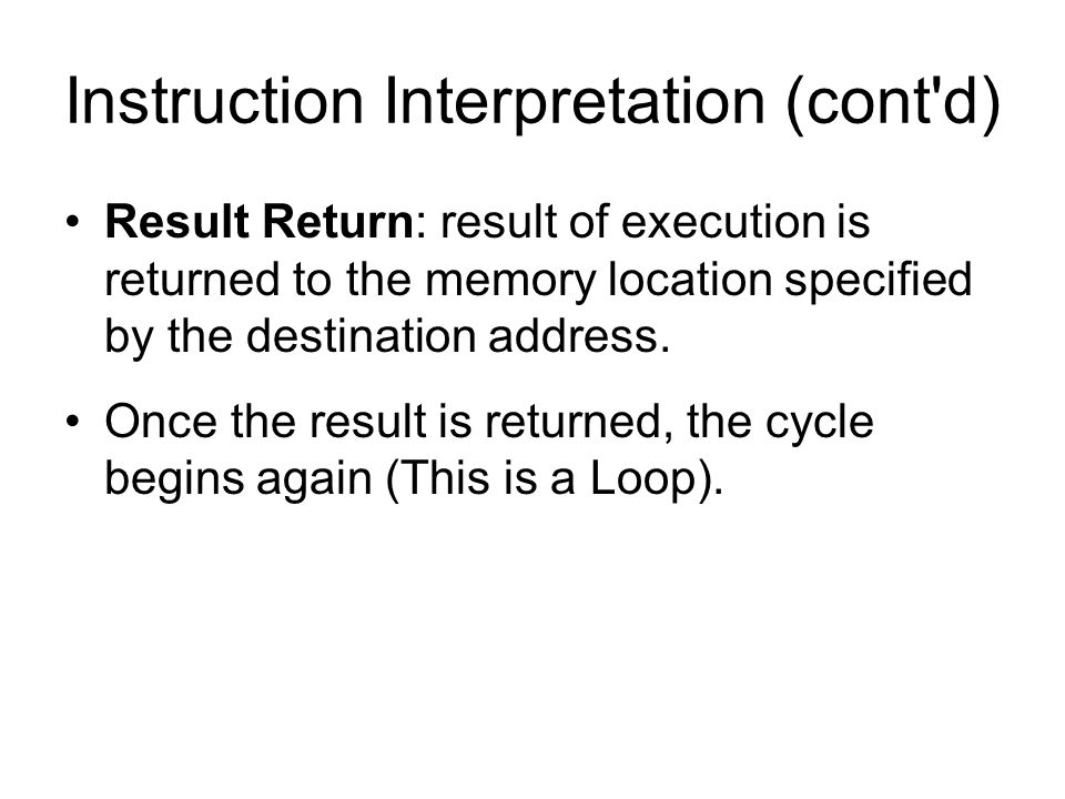 Instruction Interpretation (cont'd) Result Return: result of execution is returned to the memory location specified by the destination address. Once t