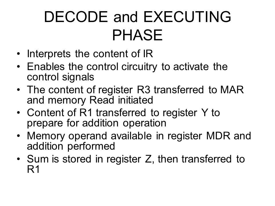 DECODE and EXECUTING PHASE Interprets the content of IR Enables the control circuitry to activate the control signals The content of register R3 trans