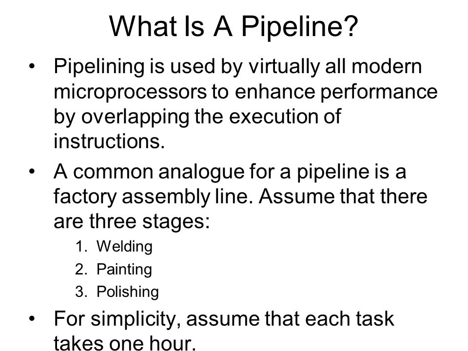What Is A Pipeline? Pipelining is used by virtually all modern microprocessors to enhance performance by overlapping the execution of instructions. A