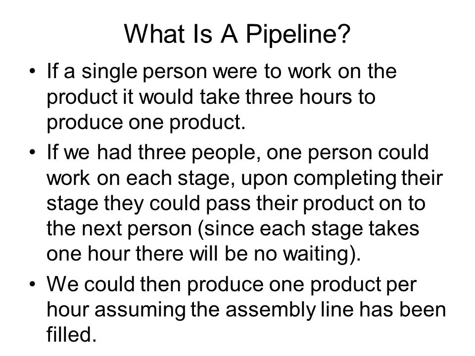 What Is A Pipeline? If a single person were to work on the product it would take three hours to produce one product. If we had three people, one perso