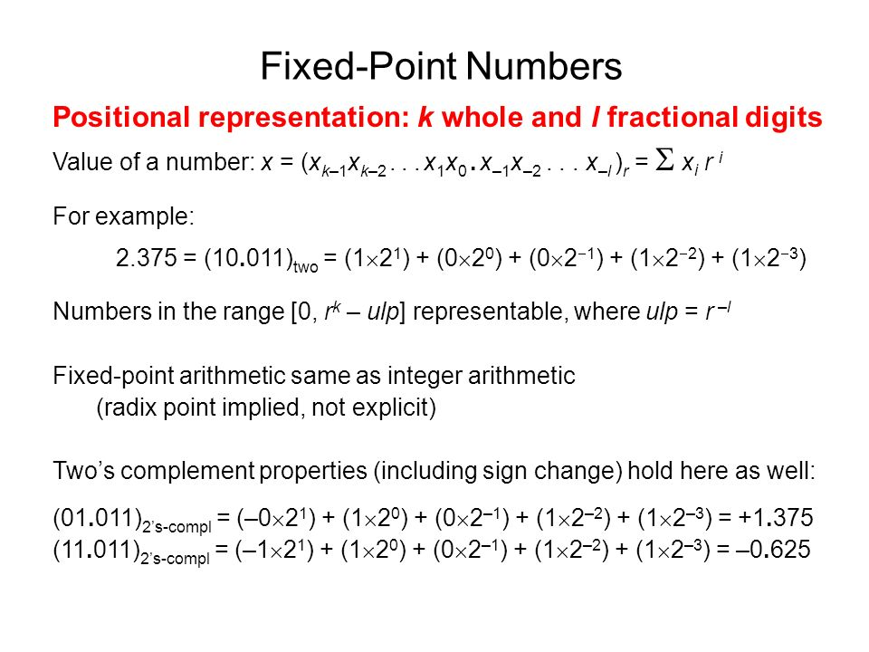 Fixed-Point Numbers Positional representation: k whole and l fractional digits Value of a number: x = (x k–1 x k–2... x 1 x 0. x –1 x –2... x –l ) r =