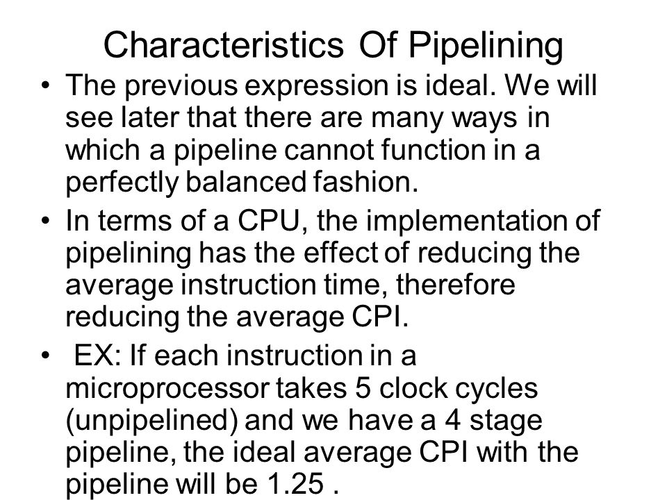 Characteristics Of Pipelining The previous expression is ideal. We will see later that there are many ways in which a pipeline cannot function in a pe