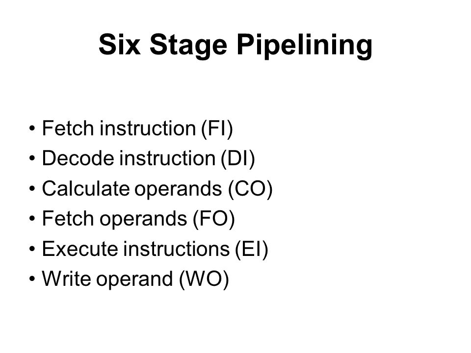 Six Stage Pipelining Fetch instruction (FI) Decode instruction (DI) Calculate operands (CO) Fetch operands (FO) Execute instructions (EI) Write operan