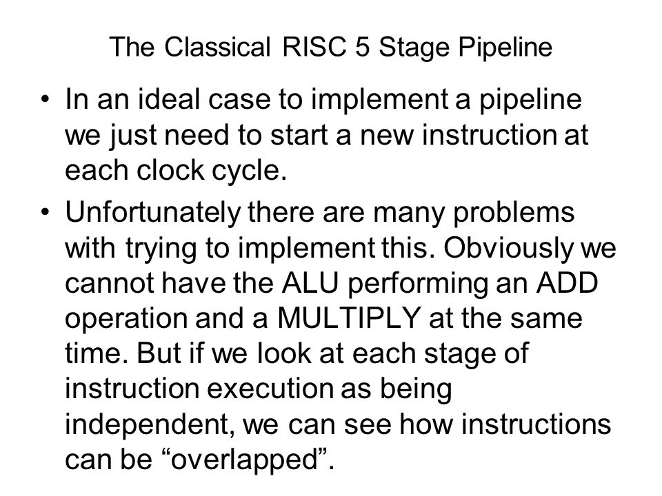 The Classical RISC 5 Stage Pipeline In an ideal case to implement a pipeline we just need to start a new instruction at each clock cycle. Unfortunatel
