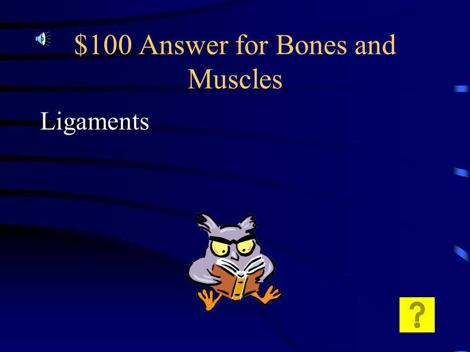 $100 Question for Bones and Muscles What attaches bone to bones?