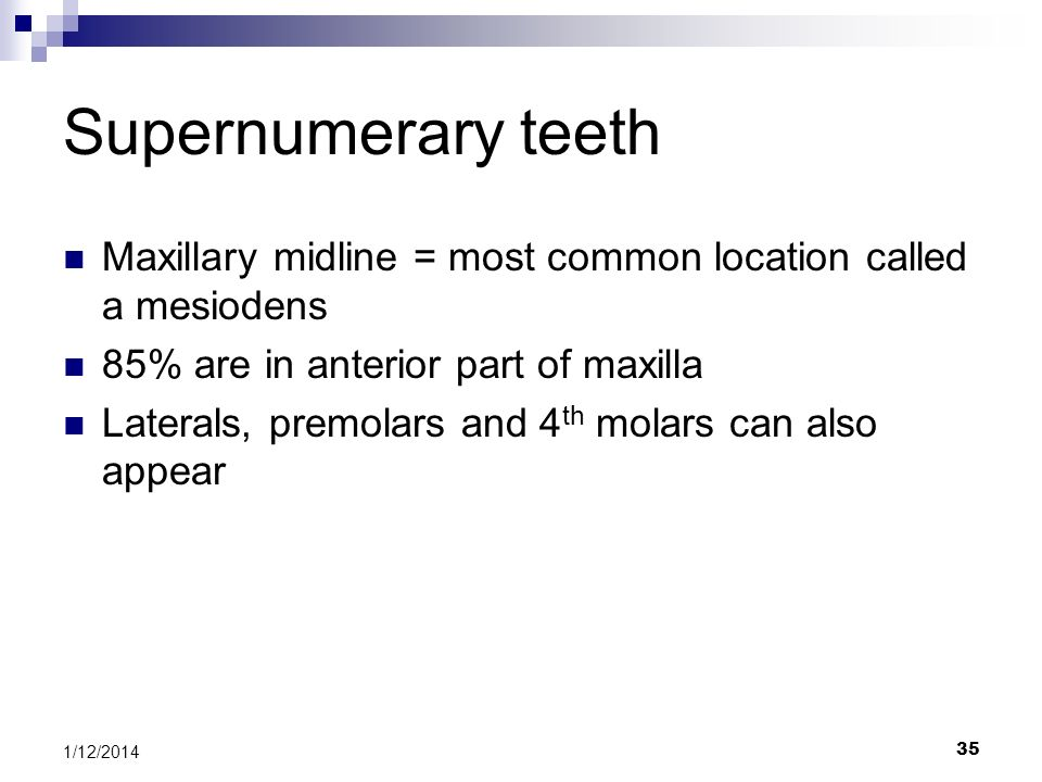 35 Supernumerary teeth Maxillary midline = most common location called a mesiodens 85% are in anterior part of maxilla Laterals, premolars and 4 th mo