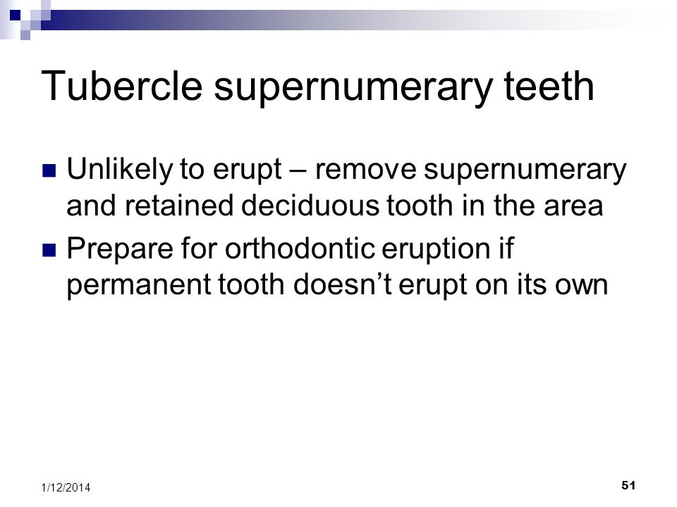 51 Tubercle supernumerary teeth Unlikely to erupt – remove supernumerary and retained deciduous tooth in the area Prepare for orthodontic eruption if