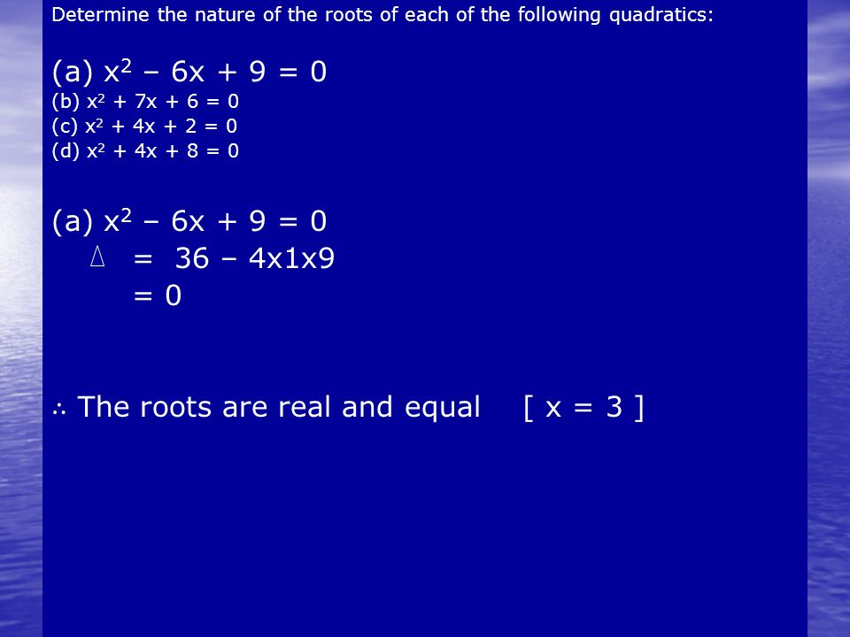 Determine the nature of the roots of each of the following quadratics: (a) x 2 – 6x + 9 = 0 (b) x 2 + 7x + 6 = 0 (c) x 2 + 4x + 2 = 0 (d) x 2 + 4x + 8