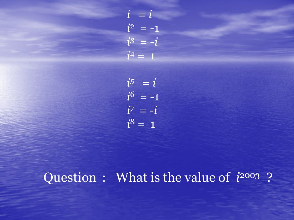 i = i i 2 = -1 i 3 = -i i 4 = 1 i 5 = i i 6 = -1 i 7 = -i i 8 = 1 Question : What is the value of i 2003 ?