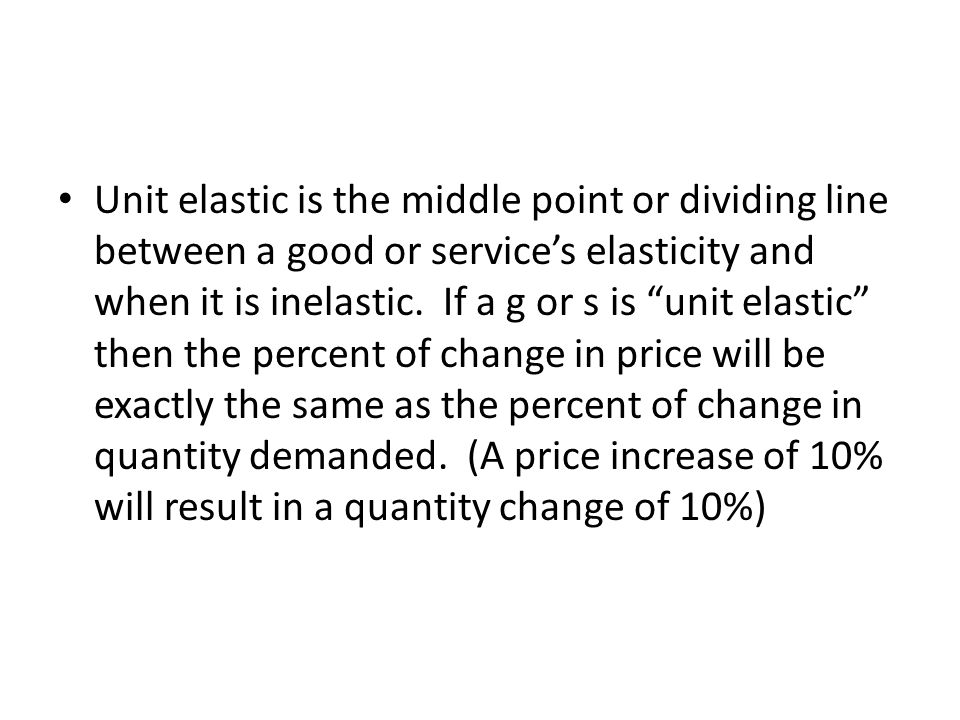 Unit elastic is the middle point or dividing line between a good or services elasticity and when it is inelastic. If a g or s is unit elastic then the
