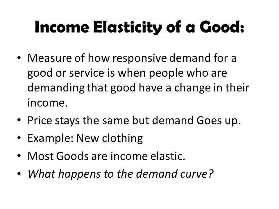 Income Elasticity of a Good: Measure of how responsive demand for a good or service is when people who are demanding that good have a change in their