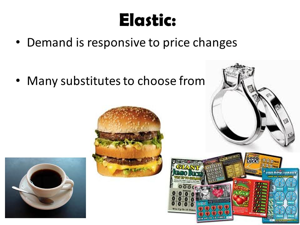 Elastic: Demand is responsive to price changes Many substitutes to choose from