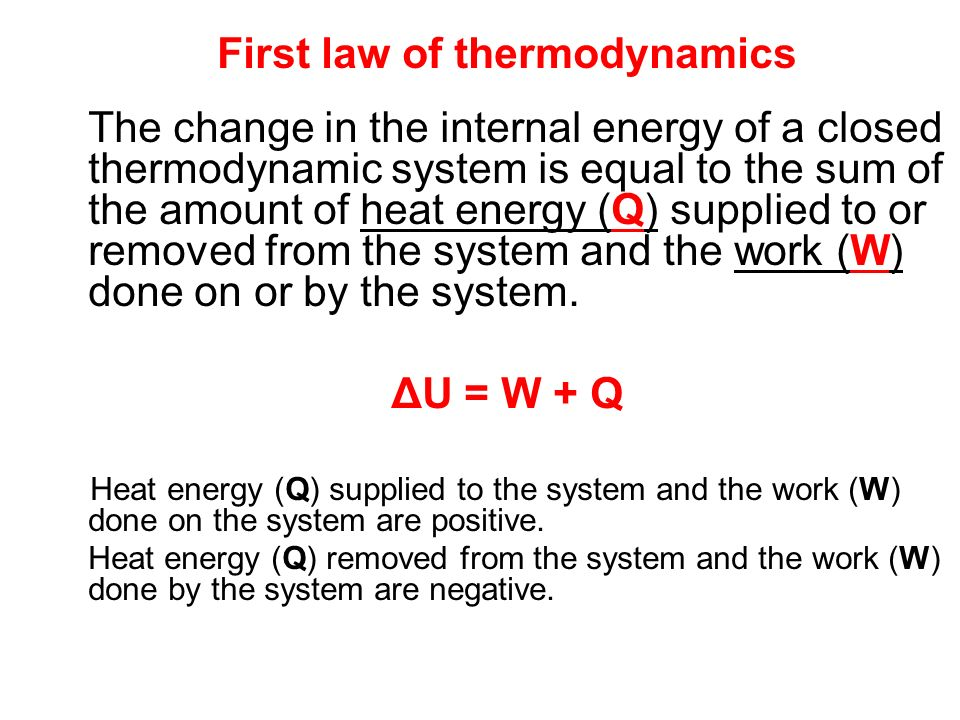 First law of thermodynamics The change in the internal energy of a closed thermodynamic system is equal to the sum of the amount of heat energy (Q) su