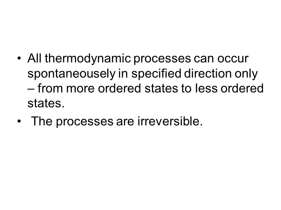 All thermodynamic processes can occur spontaneousely in specified direction only – from more ordered states to less ordered states. The processes are