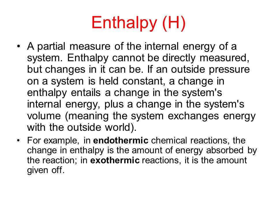 Enthalpy (H) A partial measure of the internal energy of a system. Enthalpy cannot be directly measured, but changes in it can be. If an outside press