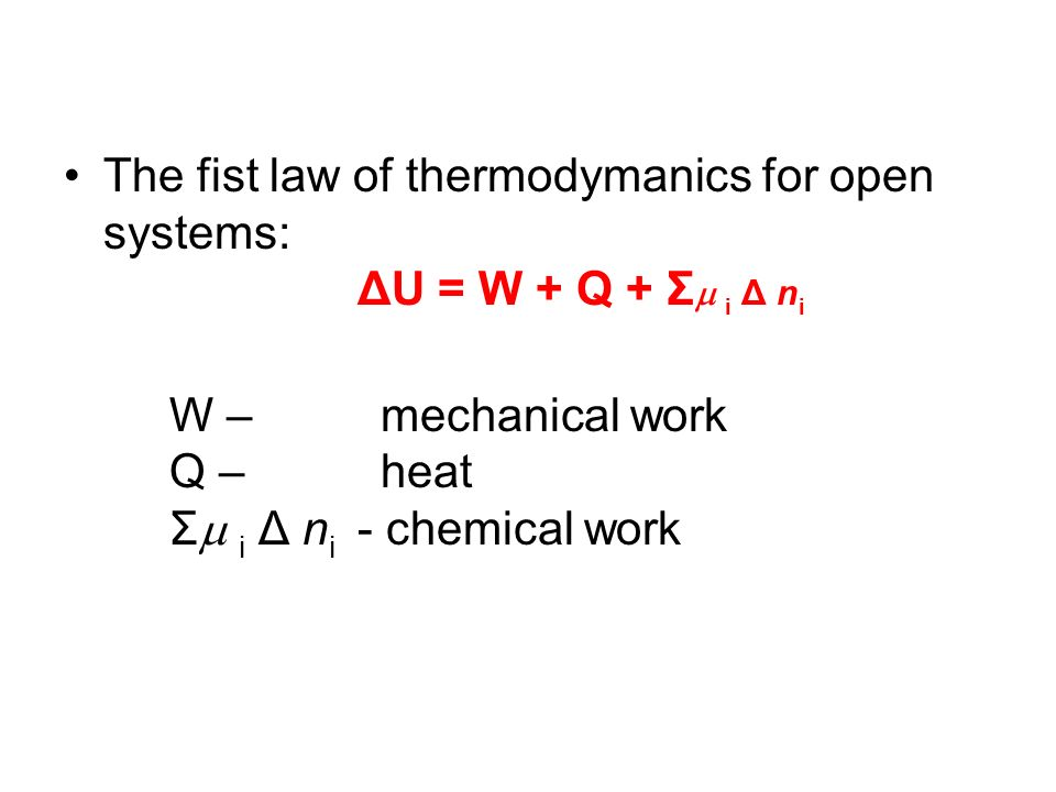 The fist law of thermodymanics for open systems: ΔU = W + Q + Σ i Δ n i W – mechanical work Q – heat Σ i Δ n i - chemical work
