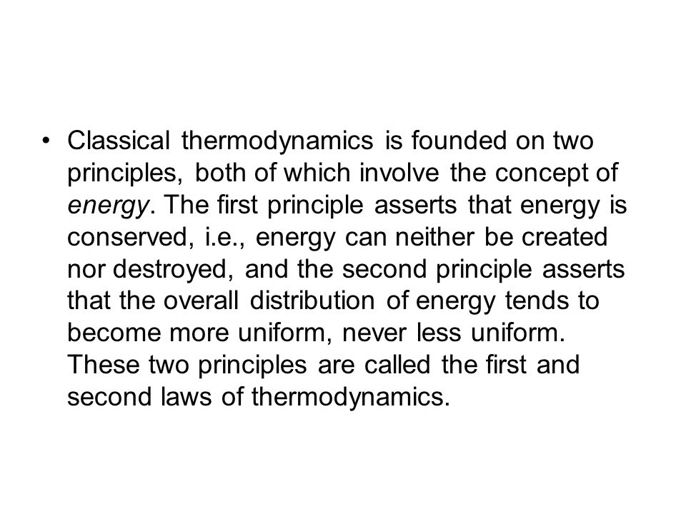 Classical thermodynamics is founded on two principles, both of which involve the concept of energy. The first principle asserts that energy is conserv