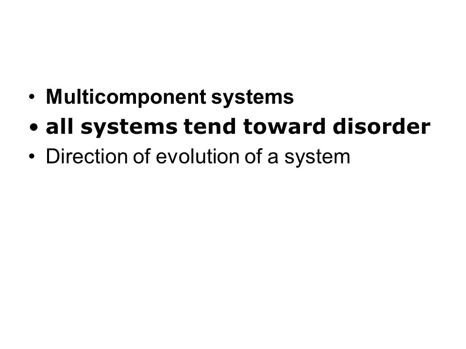 Multicomponent systems all systems tend toward disorder Direction of evolution of a system