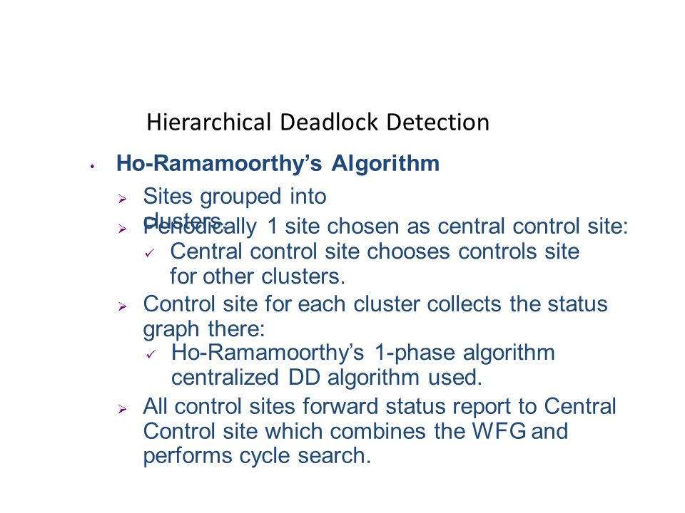Hierarchical Deadlock Detection Menasce-Muntz Algorithm Sites (controllers) organized in a tree structure. Leaf controllers manage local WFG. Upper co