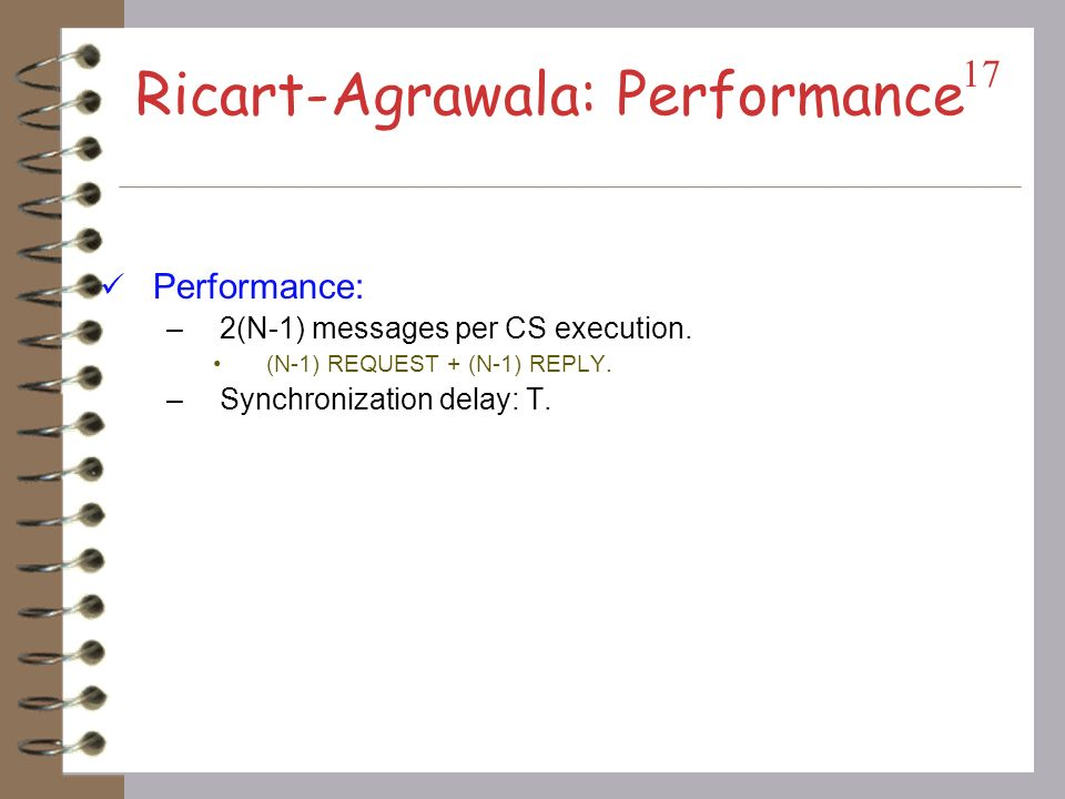 Ricart-Agrawala Algorithm Requesting critical section –Si sends time stamped REQUEST message –Sj sends REPLY to Si, if Sj is not requesting nor executing CS If Sj is requesting CS and Sis time stamp is smaller than its own request.