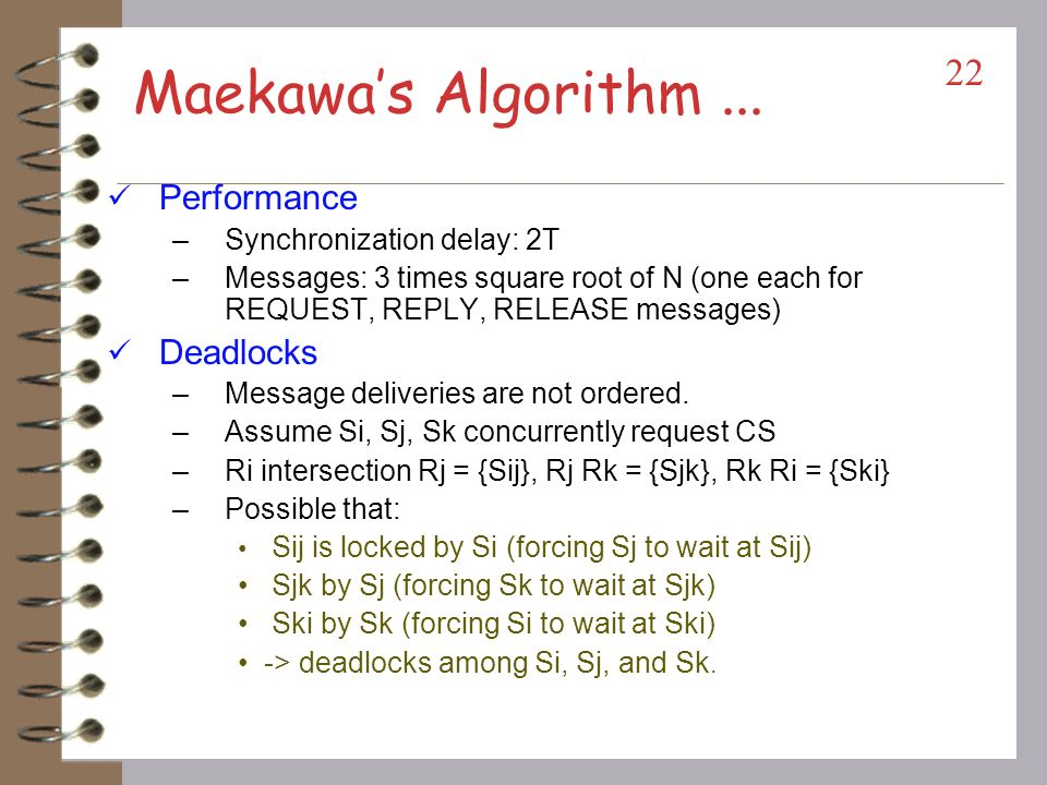 Maekawas Algorithm... Requesting CS –Si sends REQUEST(i) to sites in Ri. –Sj sends REPLY to Si if Sj has NOT sent a REPLY message to any site after it