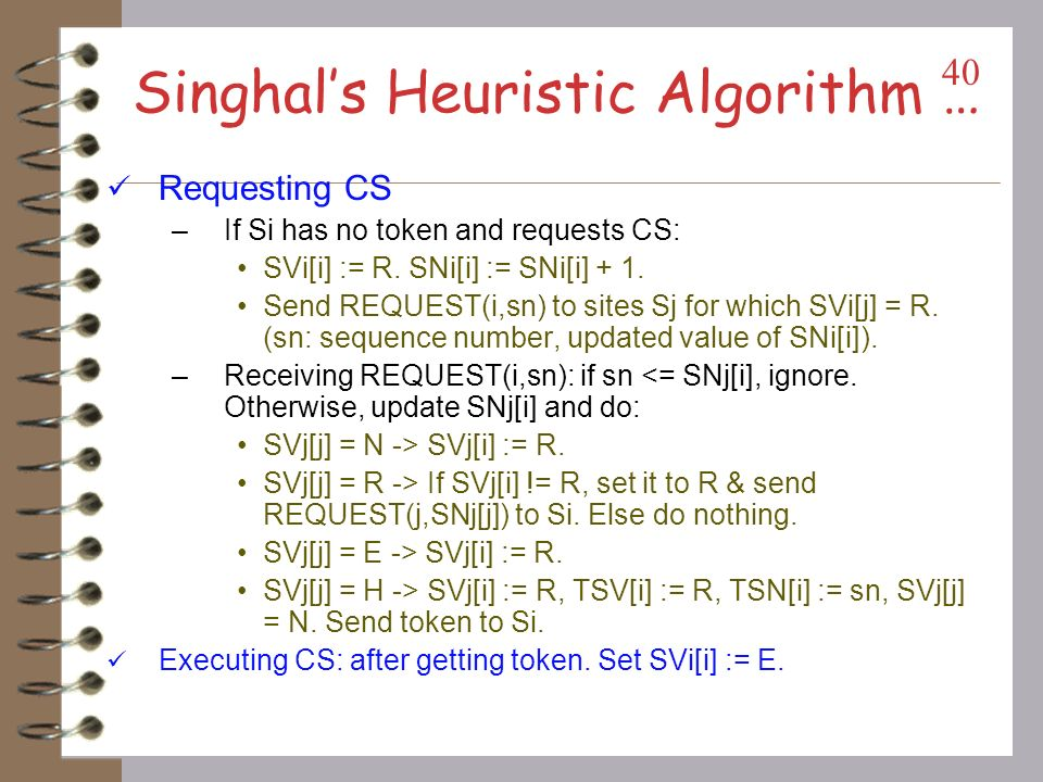 Singhals Heuristic Algorithm Instead of broadcast: each site maintains information on other sites, guess the sites likely to have the token.