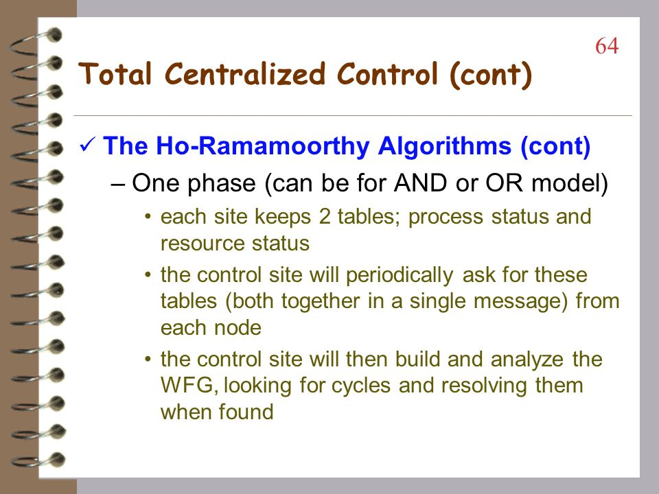 Total Centralized Control (cont) The Ho-Ramamoorthy Algorithms –Two phase (can be for AND or OR model) each site has a status table of locked and waited resources the control site will periodically ask for this table from each node the control node will search for cycles and, if found, will request the table again from each node Only the information common in both reports will be analyzed for confirmation of a cycle 63