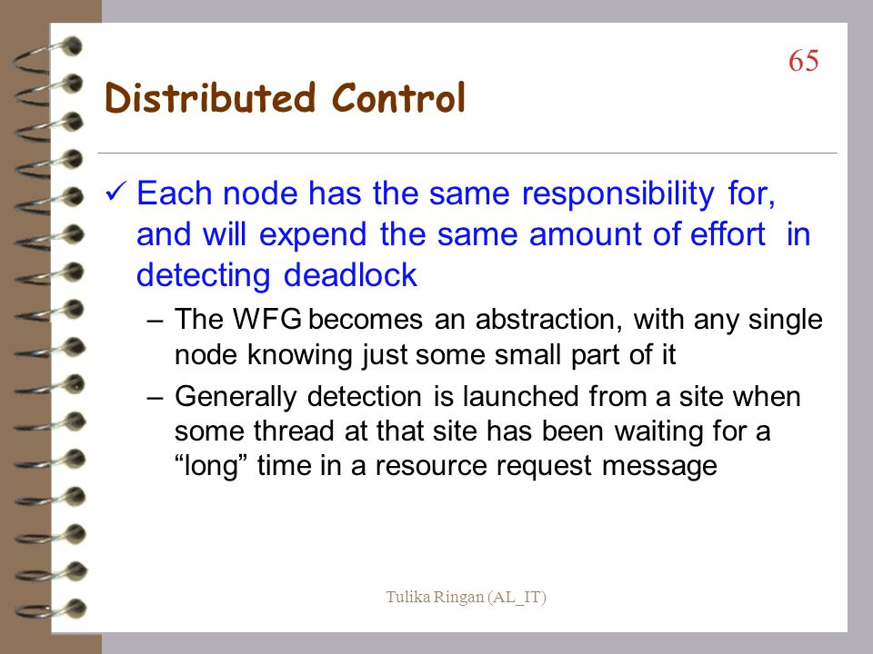 Total Centralized Control (cont) The Ho-Ramamoorthy Algorithms (cont) –One phase (can be for AND or OR model) each site keeps 2 tables; process status and resource status the control site will periodically ask for these tables (both together in a single message) from each node the control site will then build and analyze the WFG, looking for cycles and resolving them when found 64